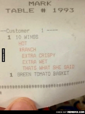 That's what she said…omg-humor.tumblr.com: MARK  TABLE # 1993  -Customer  1  1 10 WINGS  HOT  BRANCH  EXTRA CRISPY  EXTRA WET  THATS WHAT SHE SAID  1 GREEN TOMATO BASKET  #*********#********####  CНЕCK OUT MEМЕРIХ.COM  MEMEPIX.COM That's what she said…omg-humor.tumblr.com