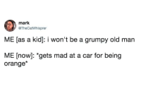 Grumpy Old Man: mark  @TheCatWhisprer  ME [as a kid]: i won't be a grumpy old man  ME [now]: *gets mad at a car for being  orange*