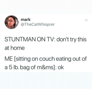 Every time the Olympics are on: mark  @TheCatWhisprer  STUNTMAN ON TV: don't try this  at home  ME [sitting on couch eating out of  a 5 lb. bag of m&ms]: ok Every time the Olympics are on
