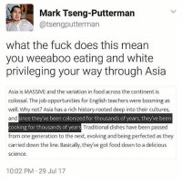 Beer, Food, and Memes: Mark Tseng-Putterman  @tsengputterman  what the fuck does this mean  you weeaboo eating and white  privileging your way through Asia  Asia is MASSIVE and the variation in food across the continent is  colossal. The job opportunities for English teachers were booming as  well. Why not? Asia has a rich history rooted deep into their cultures,  and  thousand  Traditional dishes have been passed  since they ve been colonized for thousands of years, they've beer  cooking for thousands of years  from one generation to the next, evolving and being perfected as they  carried down the line. Basically, theyve got food down to a delicious  science.  cooking for thousands of  10:02 PM 29 Jul 17
