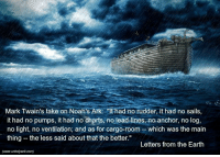 """Memes, Mark Twain, and 🤖: Mark Twain's take on Noah's Ark  """"It had no rudder, it had no sails,  it had no pumps, it had no charts, no lead lines, no anchor, no log,  no light, no ventilation, and as for cargo-room which was the main  thing the less said about that the better.""""  Letters from the Earth  (www.unholywrit com)"""