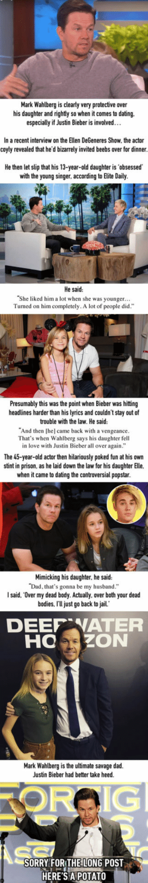 "Bodies , Dad, and Dating: Mark Wahlberg is clearly very protective over  his daughter and rightly so when it comes to dating.  especially if Justin Bieber is involved…  In a recent interview on the Ellen DeGeneres Show, the actor  coyly revealed that he'd bizarrely invited beebs over for dinner.  He then let slip that his 13-year-old daughter is 'obsessed  with the young singer, according to Elite Daily.  He said  She liked him a lot when she was younger...  Turned on him completely. A lot of people did""  Presumably this was the point when Bieber was hittng  headlines harder than his lyrics and couldn't stay out of  trouble with the law. He said  ""And then [hel came back with a vengeance  That's when Wahlberg says his daughter fell  in love with Justin Bieber all over again.""  The 45-year-old actor then hilariously poked fun at his own  stint in prison, as he laid down the law for his daughter Elle.  when it came to dating the controversial popstar.  Mimicking his daughter, he said:  that's gonna be my husband.""  I said, ""Over my dead body. Actually, over both your dead  bodies. I'U just go back to jail.  DEEP WATEFR  HOZON  Mark Wahlberg is the ultimate savage dad.  Justin Bieber had better take heed.  SORRY FOR THE LONG POST  HERE'S APOTATO Mark Wahlberg Says He'll Go Back To Prison If Justin Bieber Dates His Daughter"