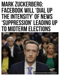 "Facebook, Fake, and Mark Zuckerberg: MARK ZUCKERBERG  FACEBOOK WILL 'DIAL UP  THE INTENSITY' OF NEWS  'SUPPRESSION' LEADING UP  TO MIDTERM ELECTIONS  hip Somodevilla/Getty Images 🚨OUTRAGEOUS LEFTIST BIAS AND RIGGING...AND JUST IN TIME FOR THE MIDTERM ELECTIONS!🚨 Facebook CEO Mark Zuckerberg stated recently that the company plans to ""dial up the intensity"" of news suppression leading towards the U.S. midterm elections. Facebook CEO Mark Zuckerberg stated this week that the social media firm has plans to further crack down on fake news on the platform via ""suppression"" of certain news publications. BuzzFeed News reports that Zuckerberg revealed that Facebook has been gathering data on certain publications by asking consumers how they feel about certain publications and their trustworthiness. Zuckerberg stated: ""We put [that data] into the system, and it is acting as a boost or a suppression, and we're going to dial up the intensity of that over time. We feel like we have a responsibility to further [break] down polarization and find common ground."" Zuckerberg stated that Facebook would be investing billions of dollars into human moderators to spot fake news on the platform as well as heavily investing in artificial intelligence."