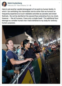 Not a robot: Mark Zuckerberg  February 24 New Orleans, LA  St  Here is yet another candid photograph of me and my human family, in  which I am exhibiting the mammalian startle reflex that we humans so  frequently experience at such relatable activities as parades and street  festivals. Do not be startled at the second face extending from my chest,  however-like all humans, I have only a single head! The additional face  belongs to a smaller human that I have tethered to my body for ordinary  human purposes. Not a robot