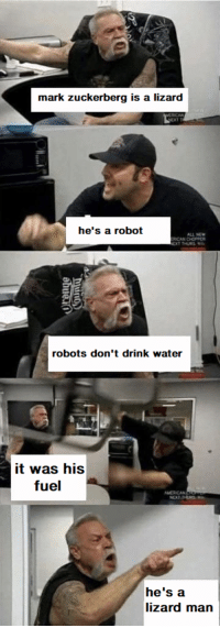 "Mark Zuckerberg, Memes, and Water: mark zuckerberg is a lizard  he's a robot  ALL NEW  ICAN CHOPPER  robots don't drink water  it was his  fuel  he's a  lizard man <p>can't we agree on one thing? via /r/memes <a href=""https://ift.tt/2J2Ec1w"">https://ift.tt/2J2Ec1w</a></p>"