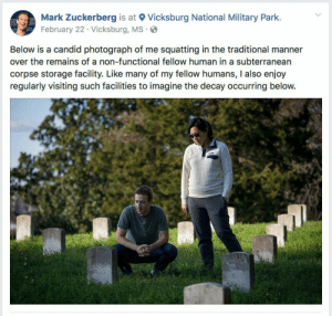 Mark Zuckerberg, Military, and Human: Mark Zuckerberg is at Vicksburg National Military Park.  February 22 Vicksburg, MS.  Below is a candid photograph of me squatting in the traditional manner  over the remains of a non-functional fellow human in a subterranean  corpse storage facility. Like many of my fellow humans, I also enjoy  regularly visiting such facilities to imagine the decay occurring below