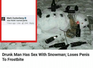 https://t.co/zBoI3OWUj3: Mark Zuckerberg  nice thank i cumed pants  1 hour ago Like  244 Reply  Drunk Man Has Sex With Snowman; Loses Penis  To Frostbite https://t.co/zBoI3OWUj3