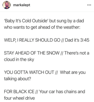 *slaps knees* Welp!: markalept  'Baby It's Cold Outside' but sung by a dad  who wants to get ahead of the weather:  WELP, I REALLY SHOULD GO // Dad it's 3:45  STAY AHEAD OF THE SNOW || There's not a  cloud in the sky  YOU GOTTA WATCH OUT // What are you  talking about?  FOR BLACK ICE // Your car has chains and  four wheel drive *slaps knees* Welp!