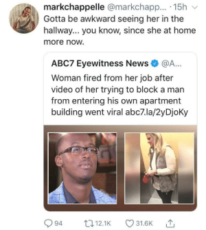 Bitch, Dank, and Memes: markchappelle @markchapp.. 15h v  Gotta be awkward seeing her in the  hallway... you know, since she at home  more now.  АВС7 Eyewitness News* @A..  Woman fired from her job after  video of her trying to block a man  from entering his own apartment  building went viral abc7.la/2yDjoky  94 12.1K 31.6K Karma is a bitch by GallowBoob MORE MEMES