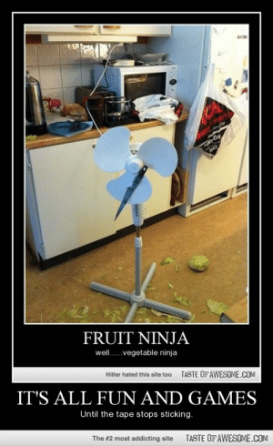 It's all fun and gameshttp://omg-humor.tumblr.com: marke  OUR narfar  Alg-c  FRUIT NINJA  well.vegetable ninja  Hitler hated this site too  TASTE OF AWESOME.COM  IT'S ALL FUN AND GAMES  Until the tape stops sticking.  The #2 most addicting site  TASTE OF AWESOME.COM It's all fun and gameshttp://omg-humor.tumblr.com