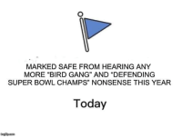 "Super Bowl, Gang, and Today: MARKED SAFE FROM HEARING ANY  MORE ""BIRD GANG"" AND ""DEFENDING  SUPER BOWL CHAMPS"" NONSENSE THIS YEAR  35  Today  mulip.co"