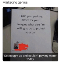 Genius, Today, and Got: Marketing genius  I paid your parking  meter for you...  Imagine what else I'm  willing to do to protect  your car.  FARMERS  Got caught up and couldn't pay my meter  today He can market to me all he'd like. Unsung hero.
