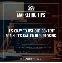 Have an old video, article, graphic, or piece of content that you've published before? Repurpose it. Use it again. For two reasons 1) it should be evergreen anyways, meaning that it doesn't have time attached to it and is ALWAYS relevant, and 2) you have new perspectives and a new audience since the last time you published it. Don't create more work for yourself when you've already done it. millmentortips: MARKETING TIPS  IT'S OKAY TO USE OLD CONTENT  AGAIN, IT'S CALLED REPURPOSING.  MILLMENTOR.COM Have an old video, article, graphic, or piece of content that you've published before? Repurpose it. Use it again. For two reasons 1) it should be evergreen anyways, meaning that it doesn't have time attached to it and is ALWAYS relevant, and 2) you have new perspectives and a new audience since the last time you published it. Don't create more work for yourself when you've already done it. millmentortips