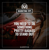 Meme, Memes, and Badass: MARKETING TIPS  YOU NEED TO DO  SOMETHING  PRETTY BADASS  TO STAND OUT  MILLMENTORTIPS.COM Placing a few ads just isn't enough to get noticed any more. Make sure your messages are clear and appeal to exactly the people you are trying to sell to. Meme it up!💰 millmentortips