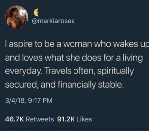 Spiritually: @markiarosee  I aspire to be a woman who wakes up  and loves what she does for a living  everyday. Travels often, spiritually  secured, and financially stable.  3/4/18, 9:17 PM  46.7K Retweets 91.2K Likes