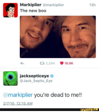markiplier: Markiplier @markiplier  13h  The new boo  2,284  16.9K  jacksepticeye  Jack Septic Eye  @markiplier you're dead to me!!  2/7 16, 12:15 AM  funny