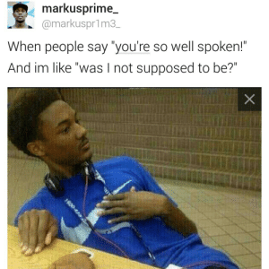 "Well Spoken, Like, and Youre: markusprime_  @markuspr1m3_  When people say ""you're so well spoken!""  And im like ""was I not supposed to be?""  X"