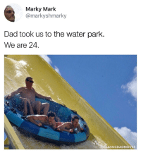 Dad, Water, and Old: Marky Mark  @markyshmarky  Dad took us to the water parlk  We are 24  LASSICDADMOVES Youre never too old to have fun at a water park!