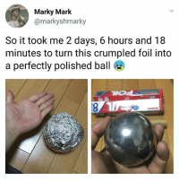 Awesome news always at @handpickedhighlights: Marky Mark  @markyshmarky  So it took me 2 days, 6 hours and 18  minutes to turn this crumpled foil into  a perfectly polished ball Awesome news always at @handpickedhighlights
