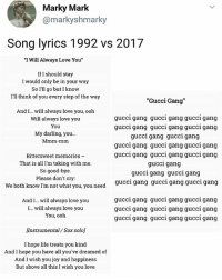 """Gucci, Life, and Love: Marky Mark  @markyshmarky  Song lyrics 1992 vs 2017  """"I Will Always Love You""""  If I should stay  I would only be in your way  So I'll go but I know  I'll think of you every step of the way  """"Gucci Gang  And I...will always love you, ooh  Will always love you  You  My darling, you...  Mmm-mm  gucci gang gucci gang gucci gang  gucci gang gucci gang gucci gang  gucci gang gucci gang  gucci gang gucci gan  g gucci gang  Bittersweet memories -  That is all I'm taking with me  So good-bye  Please don't cry  We both know I'm not what you, you need  gucci gang gucci gang gucci gang  gucci gang  gucci gang gucci gang  gucci gang gucci gang gucci gang  And I... will always love you  I... will always love you  You, ooh  gucci gang gucci gang gucci gang  gucci gang gucci gang gucci gang  gucci gang gucci gang gucci gang  Instrumental / Sax solo  I hope life treats you kind  And I hope you have all you've dreamed of  And I wish you joy and happiness  But above all this I wish you love Fucked up but true 😔 