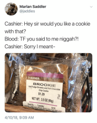 7-Eleven, Blackpeopletwitter, and Sorry: Marlan Saddler  @jaddies  Cashier: Hey sir would you like a cookie  with that?  Blood: TF you said to me niggah?!  Cashier: Sorry meant-  7-ELEVEn  BROOKIE  Half Fudge Brownie and Half Chocolate  Chip Cookie  $1.29  Redoiss  -0001893  NET WT. 3.5 0Z(99g)  Best By Tuesday  NGREDIENTS COOKIE DOUGH (BLEACHED ENRICHED WHEAT FLOUR (WHEAT FLOUR  0410  REDUCED IRON, THIAMINE MONONİTRATE. RİBOFLAw  4/10/18, 9:09 AM <p>And a baremel mabbiatto, please (via /r/BlackPeopleTwitter)</p>