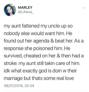 Acrimony Part 2: MARLEY  @LAlexa  my aunt fattened my uncle up so  nobody else would want him. He  found out her agenda & beat her. As a  response she poisoned him. He  survived, cheated on her & then had a  stroke. my aunt still takin care of him  idk what exactly god is doin w their  marriage but thats some real love  08/07/2018, 20:34 Acrimony Part 2