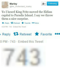 Yo, Capital, and Nice: Marley  @the motherland_marley  Following  Yo I heard King Fritz moved the Eldian  capital to Paradis Island. I say we throw  them a nice surprise.  Reply 1 RetweetF  Favorite More  4:20 PM-743-Embed this Tweet   Reply Retweet aite  Favorite  0 PM-743-Embed this Tweet   743