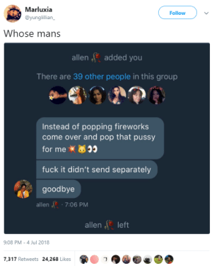 Come Over, Dank, and Memes: Marluxia  @yunglillian_  Follow  Whose mans  allen added you  There are 39 other people in this group  Instead of popping fireworks  come over and pop that pussy  for me  fuck it didn't send separately  goodbye  allen 7:06 PM  allen lett  9:08 PM -4 Jul 2018  7,317 Retweets 24,268 Likes  1 Mans did a quick 180 by Zetice FOLLOW HERE 4 MORE MEMES.