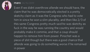 """Shit, Fuck, and Good: maro 04/15/2019  Even if we didnt overthrow allende we should have, the  claim that he was democratically elected is a pretty  sketchy claim as it was the Congress who had to vote  him in since he won a slim plurality, and then like 2/3 of  this same Congress pretty much said he was sketchy as  fuck in the way he was running the country and would  probably make it commie, and that a coup should  happen to remove him from power. Pinochet was a  piece of shit though but there was a good chance that  allende was going to do something worse if he remained  in power """"Pinochet was a piece of shit though there was a good chance thta Allende was going to do something worse"""""""