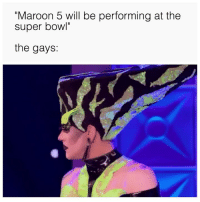 "Halftime is FOR THE GAYS! Everybody knows this. (Twitter | powrbttm): ""Maroon 5 will be performing at the  super bowl""  the gays: Halftime is FOR THE GAYS! Everybody knows this. (Twitter 