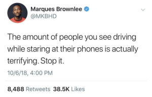 Driving, Fucking, and Life: Marques Brownlee <  @MKBHD  The amount of people you see driving  while staring at their phones is actually  terrifying. Stop it.  10/6/18, 4:00 PM  8,488 Retweets 38.5K Like:s livebloggingmydescentintomadness: geekandmisandry:  blackberryshawty:  Like how bout you mind your business okay   I can only hope that you hit a tree instead of a person.   as long as you're on the road with me, putting my life in danger, it sure as hell IS my business. don't look at your fucking phone while your car is moving. you're going to kill someone.