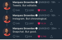 Blackpeopletwitter, Instagram, and Snapchat: Marques Brownlee @MKBHD 19h  Tweets. But editable.  540 t13,290 27.6KT  Marques Brownlee @MKBHD 16h  Instagram. But chronological.  345 02,657 18.2K  Marques Brownlee @MKBHD 39m  Snapchat. But good.  154 п  514 3,749 <p>Marques hit it right on the nail (via /r/BlackPeopleTwitter)</p>