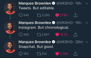 Instagram, Snapchat, and Good: Marques Brownlee @MKBHD 19h  Tweets. But editable.  540 t13,290 27.6KT  Marques Brownlee @MKBHD 16h  Instagram. But chronological.  345 02,657 18.2K  Marques Brownlee @MKBHD 39m  Snapchat. But good.  154 п  514 3,749 Marques hit it right on the nail
