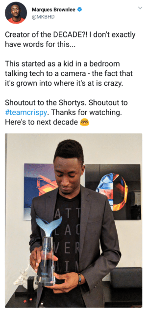 Crazy, Camera, and Peace: Marques Brownlee  @MKBHD  Creator of the DECADE?! I don't exactly  have words for this...  This started as a kid in a bedroom  talking tech to a camera - the fact that  it's grown into where it's at is crazy.  Shoutout to the Shortys. Shoutout to  #teamcrispy. Thanks for watching.  Here's to next decade  A TT  A C He deserves this award. One of the finest tech reviewer and youtuber we have. Congrats. Peace✌️