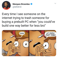 """Internet, Trash, and Time: Marques Brownlee  @MKBHD  Every time l see someone on the  internet trying to trash someone for  buying a prebuilt PC when """"you could've  build one way better for less bro""""  LET PEOPLE  ENJOY THINGS  SHHH Internet will be a better place if everyone is like Marques."""