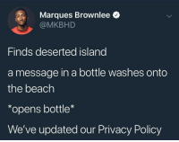 <p>My inbox is flooded with these emails (via /r/BlackPeopleTwitter)</p>: Marques Brownlee *  @MKBHD  Finds deserted island  a message in a bottle washes onto  the beach  *opens bottle  We've updated our Privacy Policy <p>My inbox is flooded with these emails (via /r/BlackPeopleTwitter)</p>