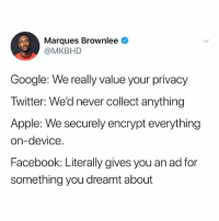 Apple, Facebook, and Google: Marques Brownlee  @MKBHD  Google: We really value your privacy  Twitter: We'd never collect anything  Apple: We securely encrypt everything  on-device  Facebook: Literally gives you an ad for  something you dreamt about BLACK IS SOOO GOOD HA-RAM MY KWEEN SAVE THAT LITTLE BOY