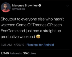 Android, Dank, and Game of Thrones: Marques Brownlee  @MKBHD  Shoutout to everyone else who hasn't  watched Game Of Thrones OR seern  EndGame and just had a straight up  productive weekend ®  7:25 AM 4/29/19 Flamingo for Android  2,949 Retweets 30K Likes