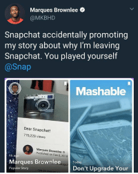 Memes, Snapchat, and Wshh: Marques Brownlee  @MKBHD  Snapchat accidentally promoting  my story about why I'm leaving  Snapchat. You played yourself  @Snap  Mashable  Dear Snapchat!  776,229 views  Marques Brownlee  Published on Feb 8, 2018  Marques Brownlee.a Today  Popular Story  napc  Don't Upgrade Your  cya on Instanran They played themselves.. 😂🤦♂️ WSHH