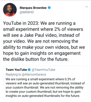 Dank, Future, and Memes: Marques Brownlee  @MKBHD  YouTube in 2023: We are running a  small experiment where 2% of viewers  will see a Jake Paul video, instead of  your video. We are not removing the  ability to make your own videos, but we  hope to gain insights on engagement  the dislike button for the future  Team YouTubeTeamYouTube  Replying to @AlarconGareca  We are running a small experiment where 0.3% of  viewers will see an auto-generated thumbnail, instead of  your custom thumbnail. We are not removing the ability  to create your custom thumbnail, but we hope to gain  insights on auto-generated thumbnails for the future And theyll still conduct a poll for feedback by Lowcrbnaman FOLLOW HERE 4 MORE MEMES.