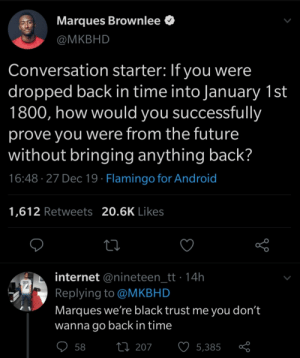 No time traveling.: Marques Brownlee O  @MKBHD  Conversation starter: If you were  dropped back in time into January 1st  1800, how would you successfully  prove you were from the future  without bringing anything back?  16:48 · 27 Dec 19 · Flamingo for Android  1,612 Retweets 20.6K Likes  internet @nineteen_tt · 14h  Replying to @MKBHD  Marques we're black trust me you don't  wanna go back in time  ♡ 58  27 207  5,385 No time traveling.