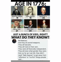 "Aaron Burr: Marquis de Lafayette:  18  James Monroe:  18  Henry Lee Ill:  20  SHE.  Aaron Burr: Alexander  Nathan Hale:  21  21  20  JUST A BUNCH OF KIDS, RIGHT?  WHAT DO THEY KNOW?  Pat Patterson  And they all owned weapons.  They all had jobs.  They all lived on their own.  They were all financially independent.  They all knew what gender they were.  And, so far as I can tell, they didn't  need ""Safe Spaces"" to get away from  ""offensive"" or ""hurtful"" things people  said."
