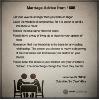 Advice, Children, and Friends: Marriage Advice from 1886  Let your love be stronger than your hate or anger.  Learn the wisdom of compromise, for it is better to bend a  little than to break.  Believe the best rather than the worst.  People have a way of living up or down to your opinion of  them.  Remember that true friendship is the basis for any lasting  relationship. The person you choose to marry is deserving  of the courtesies and kindnesses you bestow on your  friends.  Please hand this down to your children and your children's  children: The more things change the more they are the  Jane We lls (1886)  Submitted by Carol Abbs  O HIGHER  PERSPECTIVE Marriage advice from 1886...