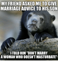 "Advice, Funny, and Marriage: MARRIAGE ADVICE TOHIS SON  ITOLD HIM ""DON'T MARRY  A WOMAN WHO DOESN'T MASTURBATE"" It's too late for me, save yourself"