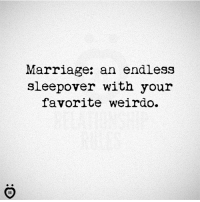 Marriage: Marriage: an endless  sleepover with your  favorite weirdo.