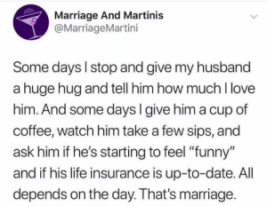"""It's called balance guys lol!: Marriage And Martinis  @MarriageMartini  Some days l stop and give my husband  a huge hug and tell him how much I love  him. And some days I give him a cup of  coffee, watch him take a few sips, and  ask him if he's starting to feel """"funny""""  and if his life insurance is up-to-date. AlI  depends on the day. That's marriage It's called balance guys lol!"""
