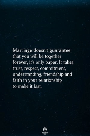Guarantee: Marriage doesn't guarantee  that you will be together  forever, it's only paper. It takes  trust, respect, commitment,  understanding, friendship and  faith in your relationship  to make it last.