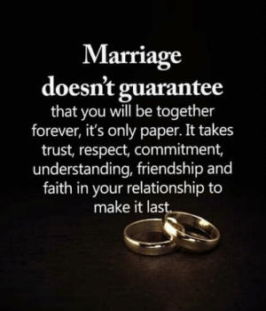 Guarantee: Marriage  doesn't guarantee  that you will be together  forever, it's only paper. It takes  trust, respect, commitment,  understanding, friendship and  faith in your relationship to  make it last