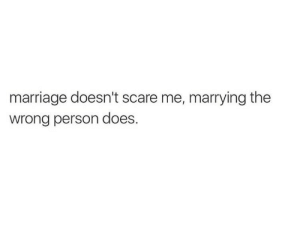 Marriage, Scare, and Person: marriage doesn't scare me, marrying the  wrong person does.