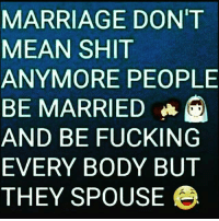 MARRIAGE DON'T  MEAN SHIT  ANYMORE PEOPLE  BE MARRIED  AND BE FUCKING  EVERYBODY BUT  THEY SPOUSE e And I'm allllll for it!!! funny lol lmao hilarious meme friends wshh crazy silly worldstar jokes funnypictures haha humor kmsl entertainment petty 24hourlaughs mememaker comedy goals mood relationshipgoals instagood love me follow tagforlikes tbt